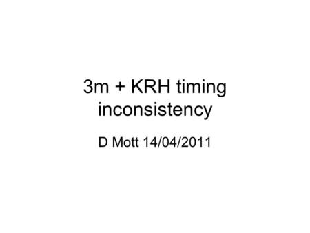 3m + KRH timing inconsistency D Mott 14/04/2011. Using brigade 3m Stage2_UK_v004_RAW_dm1.ce (from KRH)