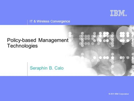 IT & Wireless Convergence © 2011 IBM Corporation Policy-based Management Technologies Seraphin B. Calo.