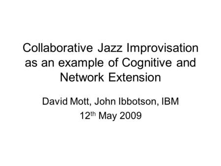 Collaborative Jazz Improvisation as an example of Cognitive and Network Extension David Mott, John Ibbotson, IBM 12 th May 2009.