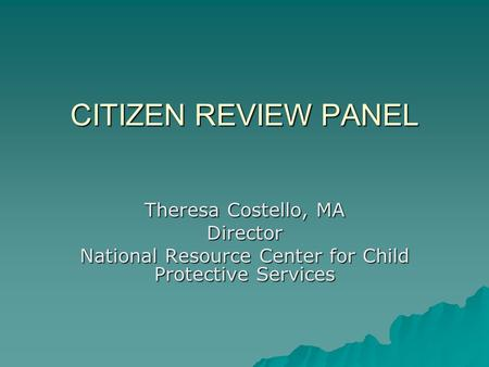 CITIZEN REVIEW PANEL Theresa Costello, MA Director National Resource Center for Child Protective Services.