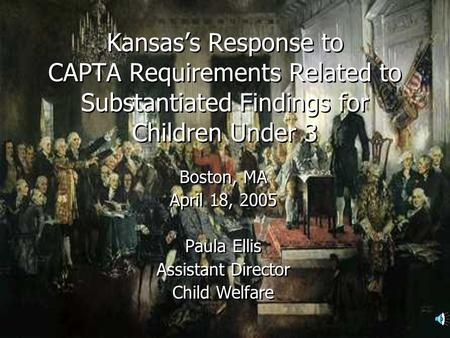 Kansass Response to CAPTA Requirements Related to Substantiated Findings for Children Under 3 Boston, MA April 18, 2005 Paula Ellis Assistant Director.
