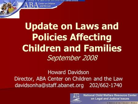 Update on Laws and Policies Affecting Children and Families September 2008 Howard Davidson Director, ABA Center on Children and the Law