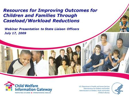 Resources for Improving Outcomes for Children and Families Through Caseload/Workload Reductions Webinar Presentation to State Liaison Officers July 17,