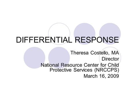 DIFFERENTIAL RESPONSE Theresa Costello, MA Director National Resource Center for Child Protective Services (NRCCPS) March 16, 2009.