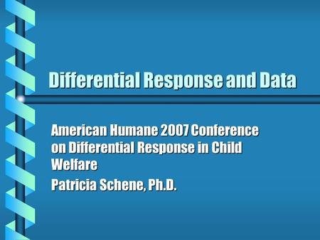 Differential Response and Data American Humane 2007 Conference on Differential Response in Child Welfare Patricia Schene, Ph.D.