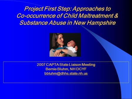 Project First Step: Approaches to Co-occurrence of Child Maltreatment & Substance Abuse in New Hampshire 2007 CAPTA State Liaison Meeting Bernie Bluhm,