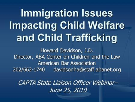 Immigration Issues Impacting Child Welfare and Child Trafficking Howard Davidson, J.D. Director, ABA Center on Children and the Law American Bar Association.