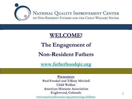 1 WELCOME! The Engagement of Non-Resident Fathers www.fatherhoodqic.org Presenters: Paul Frankel and Tiffany Mitchell Child Welfare American Humane Association.