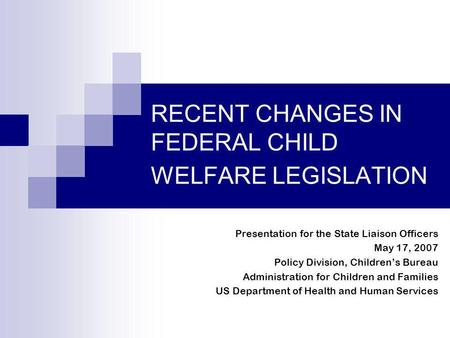 RECENT CHANGES IN FEDERAL CHILD WELFARE LEGISLATION Presentation for the State Liaison Officers May 17, 2007 Policy Division, Childrens Bureau Administration.