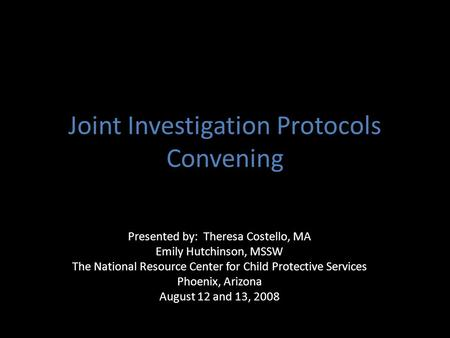 Joint Investigation Protocols Convening Presented by: Theresa Costello, MA Emily Hutchinson, MSSW The National Resource Center for Child Protective Services.
