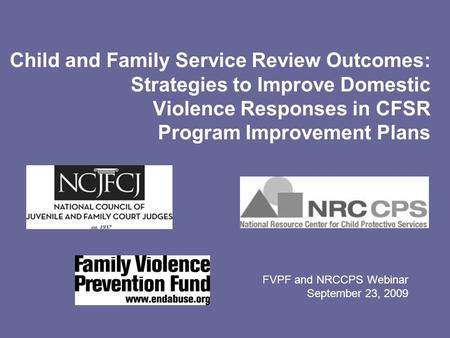Child and Family Service Review Outcomes: Strategies to Improve Domestic Violence Responses in CFSR Program Improvement Plans FVPF and NRCCPS Webinar September.