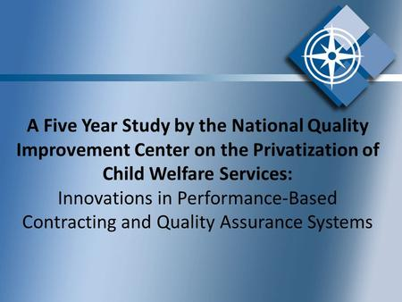 A Five Year Study by the National Quality Improvement Center on the Privatization of Child Welfare Services: Innovations in Performance-Based Contracting.