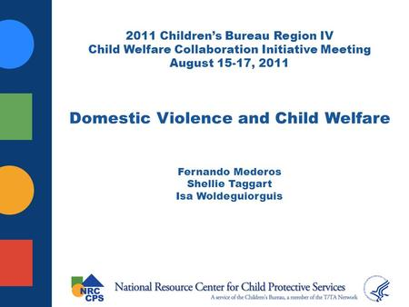 2011 Childrens Bureau Region IV Child Welfare Collaboration Initiative Meeting August 15-17, 2011 Domestic Violence and Child Welfare Fernando Mederos.