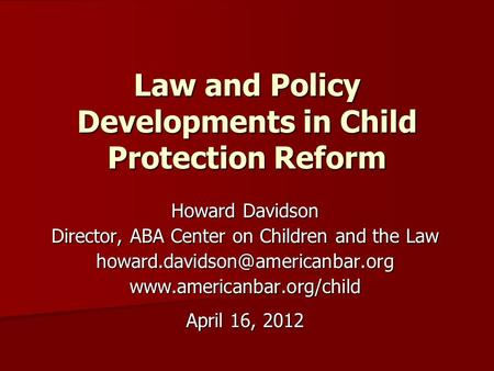 Law and Policy Developments in Child Protection Reform Howard Davidson Director, ABA Center on Children and the Law