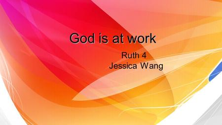 God is at work Ruth 4 Jessica Wang. God is at work. He is still working even in the darkest times. But we can only realize that if we obey and trust him.
