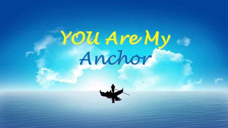 YOU Are My Anchor. You are my anchor, My light and my salvation. You are my refuge, My heart will not fear. You are my Anchor – V1.