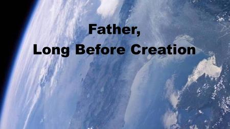 Father, Long Before Creation. Father, long before creation Thou hadst chosen us in love, And that love so deep, so moving, Draws us close to Christ above.