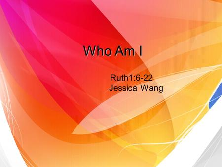 Who Am I Ruth1:6-22 Jessica Wang. Naomis situation Naomi was left with no sons and no husband. This was a great tragedy.