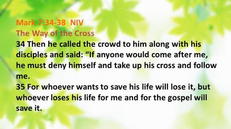 Mark 7:34-38 NIV The Way of the Cross 34 Then he called the crowd to him along with his disciples and said: If anyone would come after me, he must deny.