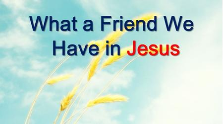 What a Friend We Have in Jesus. What a friend we have in Jesus all our sins and griefs to bear What a privilege to carry everything to God in prayer What.