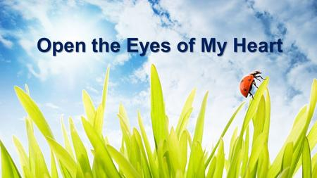 Open the Eyes of My Heart. Open the eyes of my heart Lord Open the eyes of my heart I want to see You (x4) Open the eyes of my heart: Verse 1.