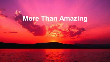 More Than Amazing. You are amazing, More than amazing Forever our God You're more than enough (You are amazing) More Than Amazing : Chorus.