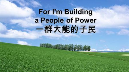 For I'm Building a People of Power. For I'm building a people of power And I'm making a people of praise That will move through this land by My Spirit.
