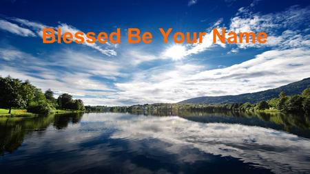 Blessed Be Your Name. Blessed be Your name - in the land that is plentiful Where Your streams of abundance flow Blessed be Your name And blessed be Your.