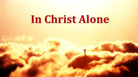 In Christ Alone. In Christ alone my hope is found He is my light, my strength, my song This Cornerstone, this solid ground Firm through the fiercest drought.