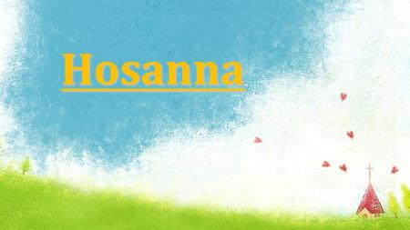 Hosanna. Hosanna, Hosanna Hosanna in the highest Hosanna, Hosanna Hosanna in the highest Hosanna: Chorus.