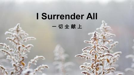 I Surrender All. All to Jesus I surrender All to Him I freely give I will always love and trust Him In His presence daily live I Surrender All: Verse.