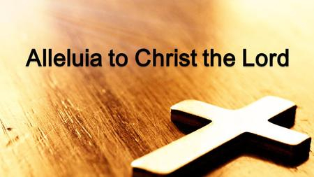Alleluia to Christ the Lord