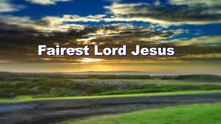 Fairest Lord Jesus. Fairest Lord Jesus, Ruler of all nature O, Thou of God and man, the Son Thee will I cherish, Thee will I honor Thou, my soul's glory,