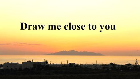 Draw me close to you.