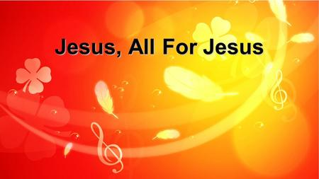 Jesus, All For Jesus. Jesus, all for Jesus, All I am and have and ever hope to be. x2 Jesus, All for Jesus: Verse 1.