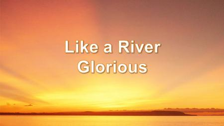 Like a river glorious, is God's perfect peace, Over all victorious, in its bright increase Perfect, yet it floweth, fuller every day, Perfect, yet it.