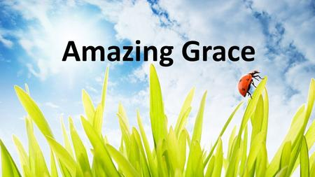 Amazing Grace. Amazing grace, How sweet the sound That saved a wretch like me I once was lost, but now I am found Was blind, but now I see Amazing Grace.