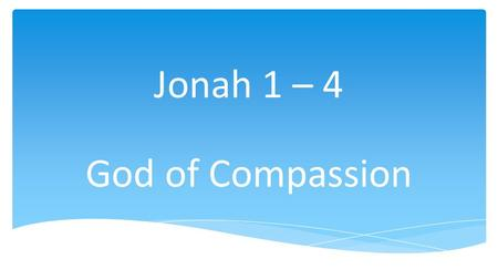 Jonah 1 – 4 God of Compassion.