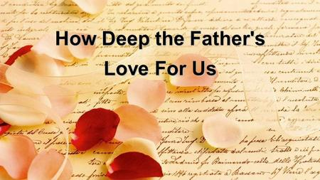 How Deep the Father's Love For Us. How deep the Fathers love for us How vast beyond all measure That He should give His only Son To make a wretch His.