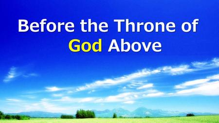 Before the Throne of God Above. Before the throne of God above I have a strong, a perfect plea A great High Priest, Whose name is Love Who ever lives.