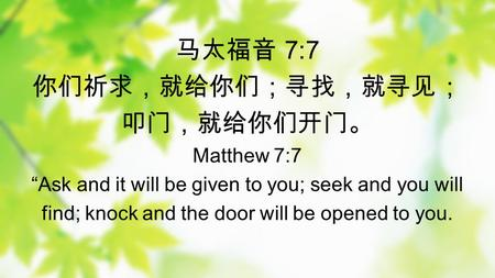 7:7 Matthew 7:7 Ask and it will be given to you; seek and you will find; knock and the door will be opened to you.