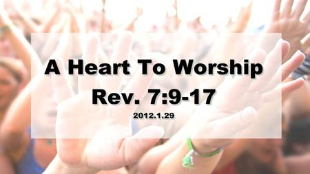 A Heart To Worship Rev. 7:9-17 2012.1.29 A Heart To Worship Rev. 7:9-17 2012.1.29.