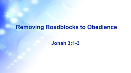 Removing Roadblocks to Obedience Jonah 3:1-3. Scripture Reading 1 Then the word of the LORD came to Jonah a second time: 2 Go to the great city of Nineveh.