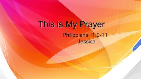 This is My Prayer Philippians 1:9-11 Jessica. Prayer in Christ 1 Love may abound more and more love may abound more and more in knowledge and depth of.