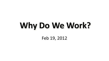 Feb 19, 2012 Why Do We Work? Why Do We Work?. Gen 3:17-19 To Adam he said, Because you listened to your wife and ate fruit from the tree about which I.