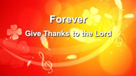 Forever Give Thanks to the Lord.