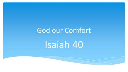 God our Comfort Isaiah 40. Author Isaiah = Yahweh is Salvation.