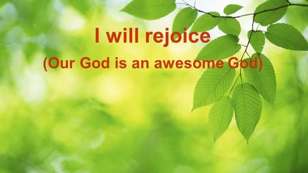 I will rejoice (Our God is an awesome God). I will rejoice, I will rejoice in the Lord with my whole heart I will rejoice, I will rejoice in the Lord.