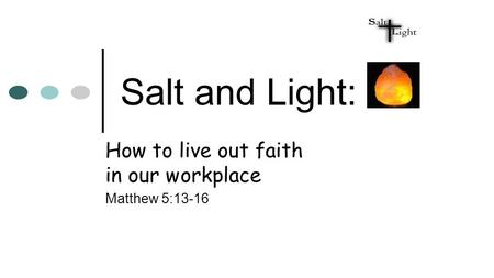 Salt and Light: How to live out faith in our workplace Matthew 5:13-16.