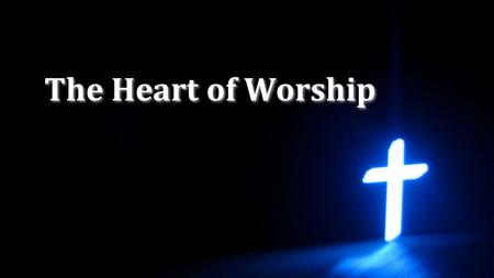 The Heart of Worship.